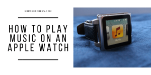 How to play music on an Apple Watch