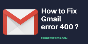 Know the reason & fix Gmail error 400 on Chrome Browser