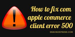 How to fix com apple commerce client error 500