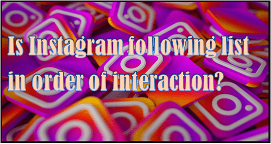 Is Instagram following list in order of interaction-cover