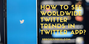 How to See Worldwide Twitter Trends in Twitter Application