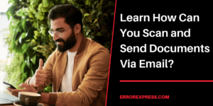 Learn How Can You Scan and Send Documents Via Email