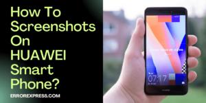 How To Screenshots On HUAWEI Smartphones