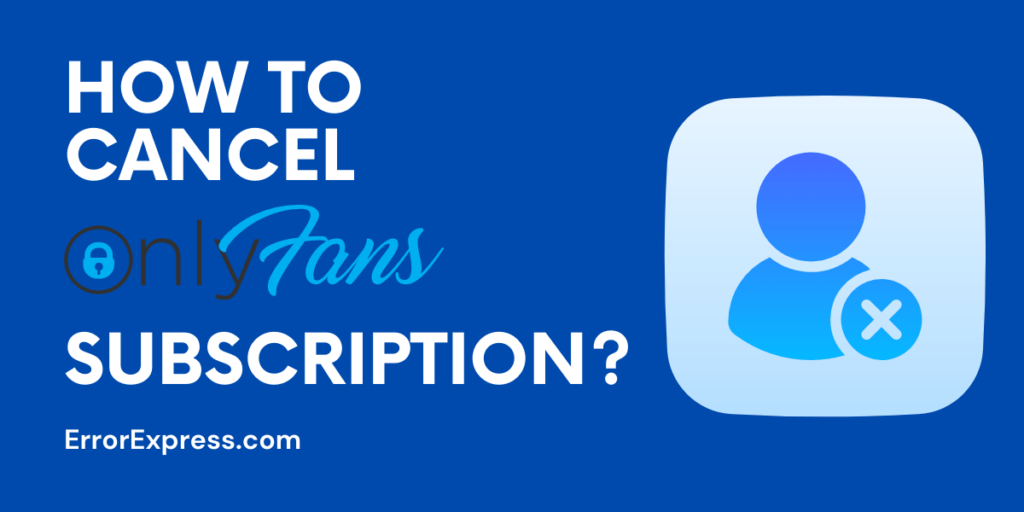 How To Cancel OnlyFans Subscription- Step By Step Guide