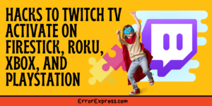 Hacks to twitch tv activate on Firestick, Roku, Xbox, and PlayStation